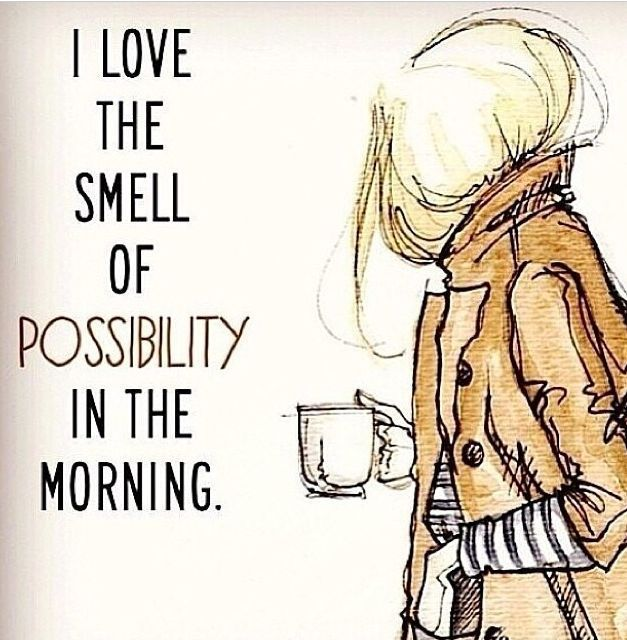 I love the smell of possibility in the morning. Second only to the smell of coffee...