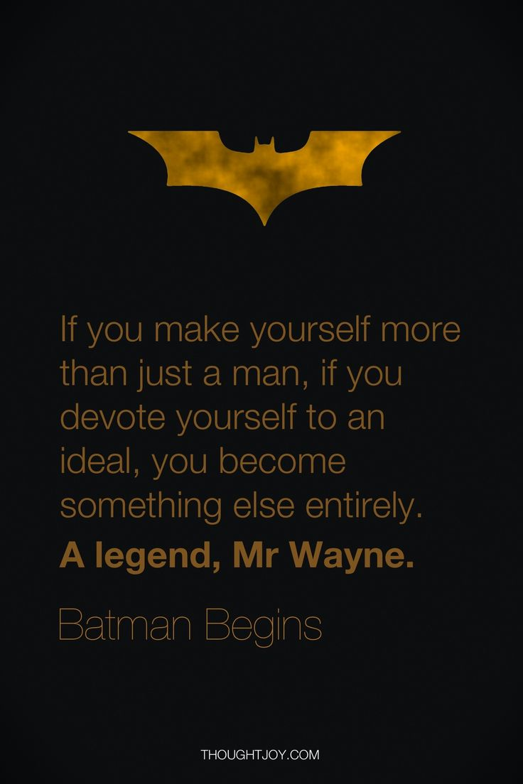 """""""If you make yourself more than just a man, if you devote yourself to an ideal, you become something else entirely. A legend, Mr. Wayne.""""  — Batman Begins   GREAT quote"""