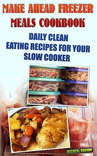 Make Ahead Freezer Meals Cookbook: Daily Clean Eating Recipes For Your Slow…
