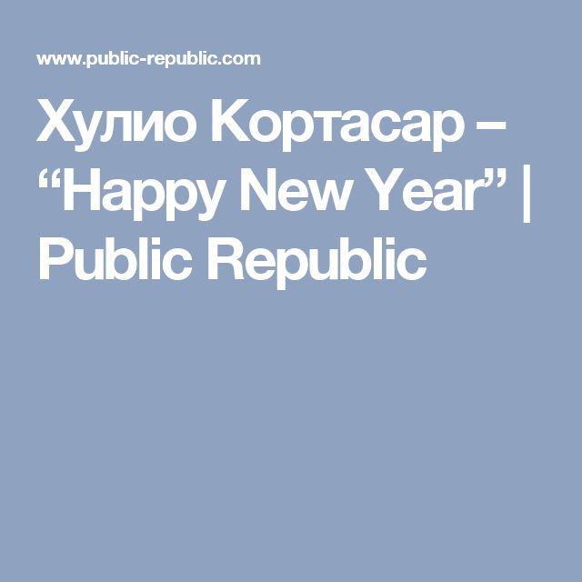 "Хулио Кортасар – ""Happy New Year"" | Public Republic"