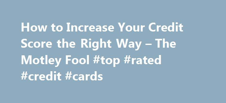 How to Increase Your Credit Score the Right Way – The Motley Fool #top #rated #credit #cards http://credits.remmont.com/how-to-increase-your-credit-score-the-right-way-the-motley-fool-top-rated-credit-cards/  #how to improve your credit score # How to Increase Your Credit Score the Right Way With a little bit of responsible planning and some basic strategies, you can increase your credit score until it s right where you want…  Read moreThe post How to Increase Your Credit Score the Right Way…