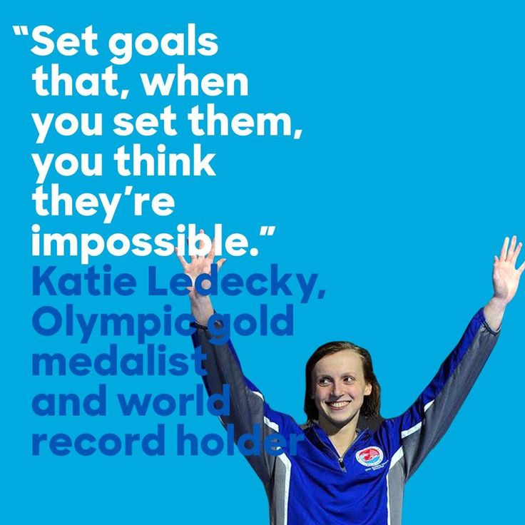 "Katie Ledecky, Olympic Gold Medalist, Swimmer ""Set goals that when you set them, you think they're impossible."""
