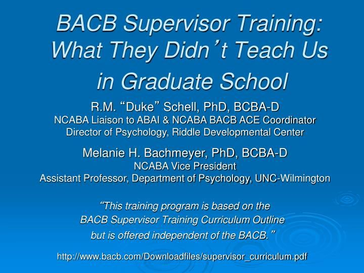 "BACB Supervisor Training: What They Didn ' t Teach Us  in Graduate School.  R.M.  "" Duke ""  Schell, PhD, BCBA-D  NCABA Liaison to ABAI & NCABA BACB ACE Coordinator  Director of Psychology, Riddle Developmental Center  Melanie H. Bachmeyer, PhD, BCBA-D  NCABA Vice President"