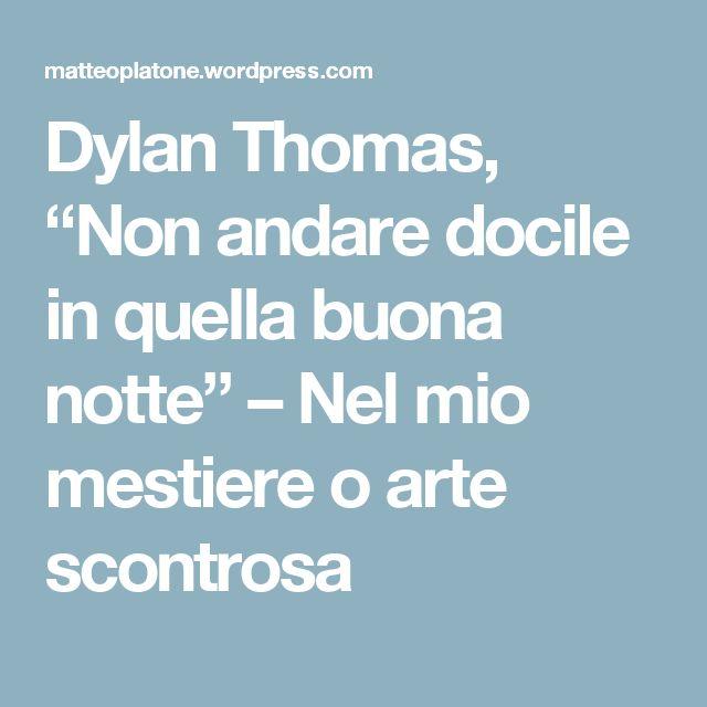 """Dylan Thomas, """"Non andare docile in quella buona notte"""" – Nel mio mestiere o arte scontrosa"""