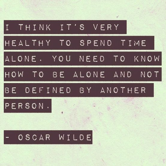 I think is healthy to spend time alone. you need to know how to be alone and not be defined by another person. -Oscar Wilde