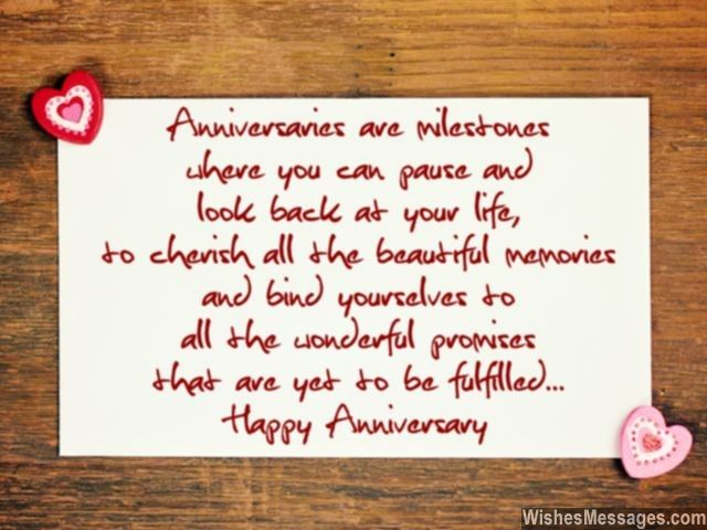 Anniversaries are milestones where you can pause and look back at your life – to cherish all the beautiful memories and bind yourselves to all the wonderful promises that are yet to be fulfilled... Happy Anniversary! via WishesMessages.com