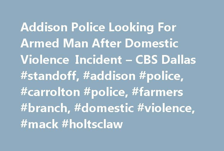 Addison Police Looking For Armed Man After Domestic Violence Incident – CBS Dallas #standoff, #addison #police, #carrolton #police, #farmers #branch, #domestic #violence, #mack #holtsclaw http://botswana.nef2.com/addison-police-looking-for-armed-man-after-domestic-violence-incident-cbs-dallas-standoff-addison-police-carrolton-police-farmers-branch-domestic-violence-mack-holtsclaw/  # 5233 Bridge Street Fort Worth, Texas 76103 12001 N. Central Expressway Suite 1300 Dallas, Texas 75231 Station…