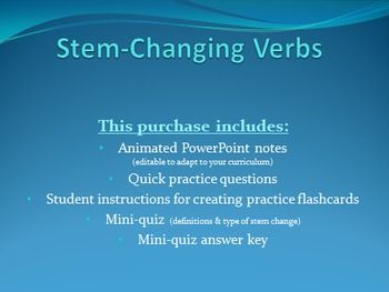 This PowerPoint contains notes on stem changing verbs in Spanish, including:--What is a stem changing verb?--Common types of stem changes--How to conjugate stem changing verbs--Practice questions--Suggestion for creating stem changing flashcards with important info for practiceYou also get a mini-quiz with answer key, which assesses student knowledge of:--verb definition--type of stem changeBoth the PowerPoint and the quiz are editable to meet the needs of your course / curriculum…
