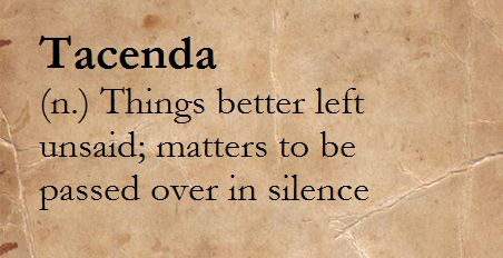Tacenda (n.) Things better left unsaid; matters to be passed over in silence.