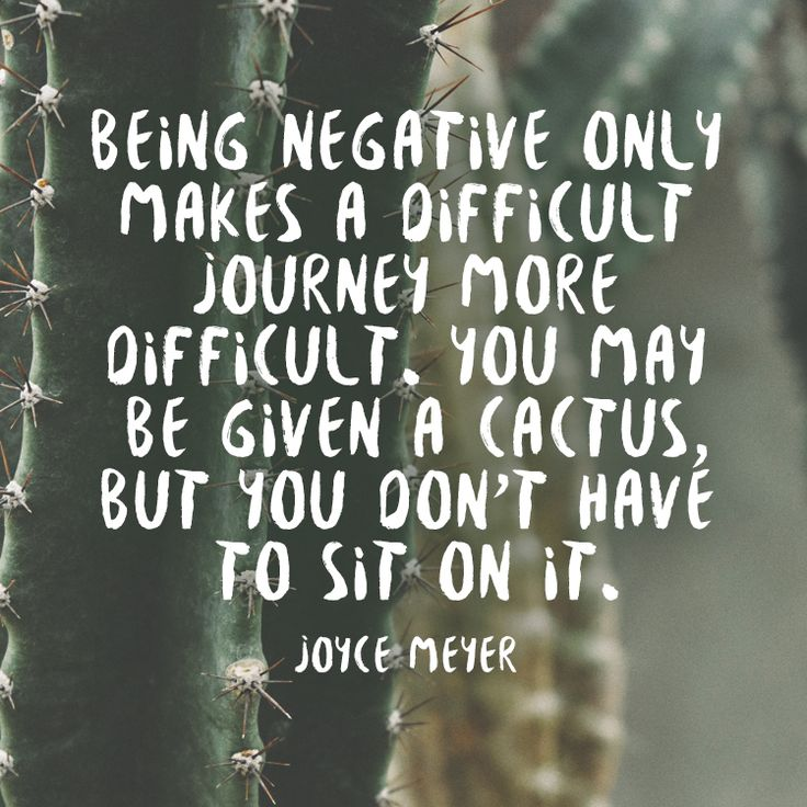 Being negative only makes a difficult journey more difficult. You may be given a cactus, but you don't have to sit on it. – Joyce Meyer