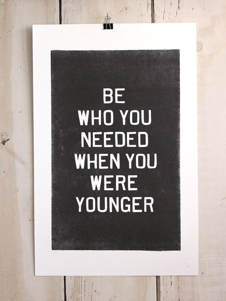 Be who you needed when you were younger. It's that simple, quit trying to be someone you hated back then...