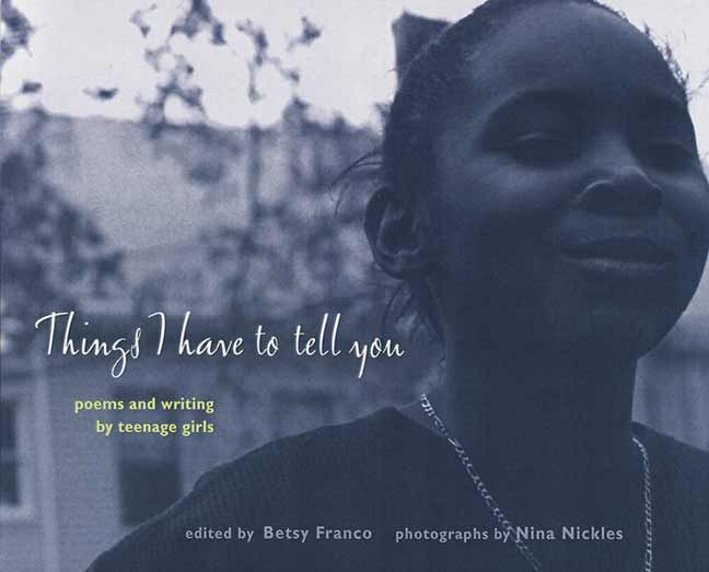 Things I Have to Tell You, edited by Betsy Franco. The voices in this collection have so much to question, so much to grieve. They have so much to celebrate, so much to rage against. They're ready to speak up and begin the conversation -- with you and with the world. More than thirty uncensored poems are accompanied by Nina Nickles's masterful photographs, which sensitively capture the moods and essence of adolescence. PB 9780763610357 12 & up, GRL Z #commoncore