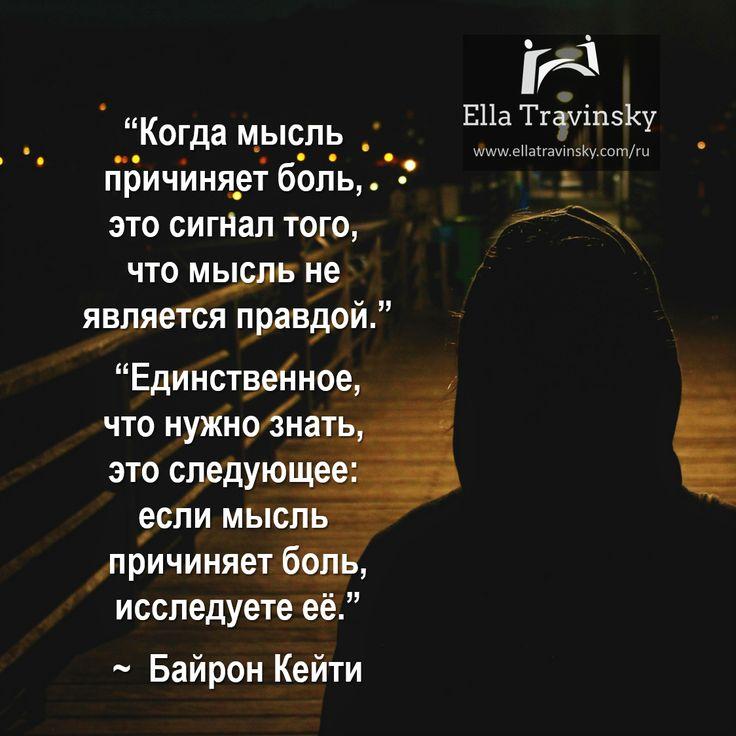 """""""Когда мысль причиняет боль, это сигнал того, что мысль не является правдой."""" """"Единственное, что нужно знать, это следующее: если мысль причиняет боль, исследуете её (""""Работа Байрон Кейти"""" - метод исследования мыслей)."""" ~ Байрон Кейти """"When a thought hurts, that's the signal that it isn't true."""" """"The only important thing to know is this: if a thought hurts, question it."""" ~ Byron Katie"""