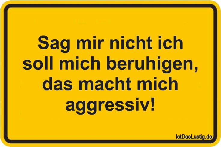 Sag mir nicht ich soll mich beruhigen, das macht mich aggressiv! ... gefunden auf https://www.istdaslustig.de/spruch/3750 #lustig #sprüche #fun #spass