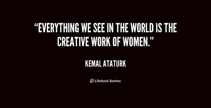 Everything we see in the world is the creative work of women. - Kemal Ataturk at Lifehack Quotes  Kemal Ataturk at quotes.lifehack.org/by-author/kemal-ataturk/