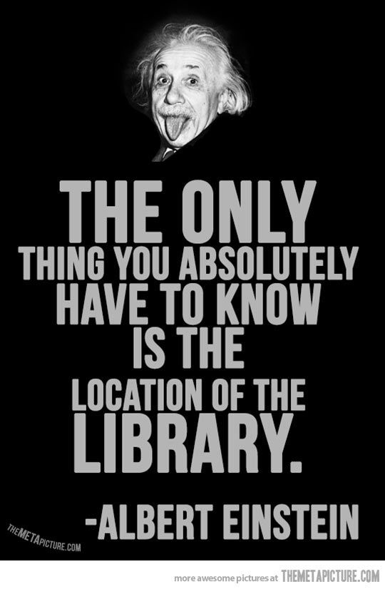 The only thing you absolutely have to know is the location of the library-Albert Einstein