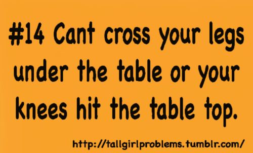 i will never know what it's like to be able to cross your legs under the table