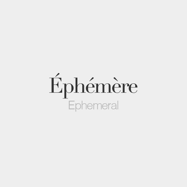 Éphémère =  Ephemeral, lasting a very short time