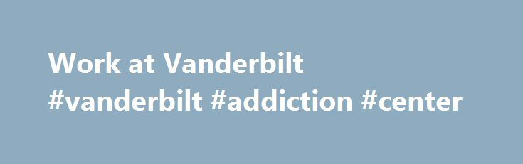 Work at Vanderbilt #vanderbilt #addiction #center http://hong-kong.remmont.com/work-at-vanderbilt-vanderbilt-addiction-center/  # Work at Vanderbilt Discover your place at Vanderbilt University. Located in Nashville, Tenn. and operating at a global crossroads of teaching and discovery, Vanderbilt University is a community of individuals who come to work each day with the simple aim of changing the world. It is a place where your expertise will be valued, your knowledge expanded and your…