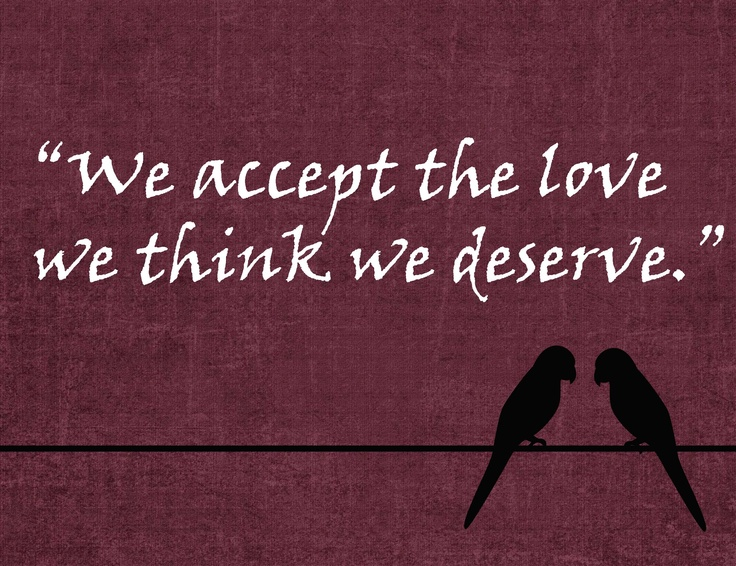 we accept the love we think we deserve. | Words of Wisdom | Pinterest