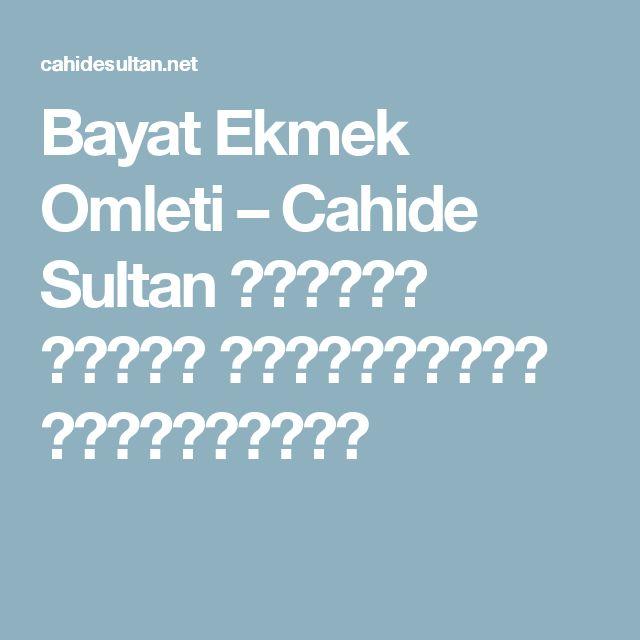 Bayat Ekmek Omleti – Cahide Sultan بِسْمِ اللهِ الرَّحْمنِ الرَّحِيمِ