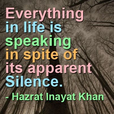 Everything in life is speaking in spite of its apparent silence. -Hazrat Inayat Khan