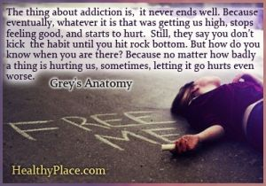 Quote on addictions - The thing about addiction is, it never ends well. Because eventually, whatever it is that was getting us high, stops f...