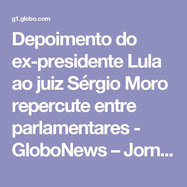 Depoimento do ex-presidente Lula ao juiz Sérgio Moro repercute entre parlamentares - GloboNews – Jornal GloboNews  - Catálogo de Vídeos