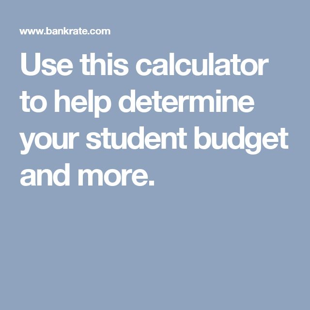 Use this calculator to help determine your student budget and more.