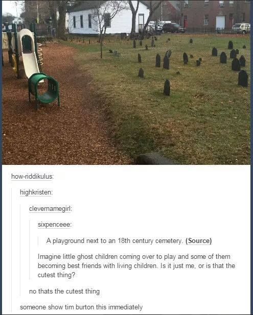 Imagine ghost children playing on a playground and becoming best friends with living children. Tumblr