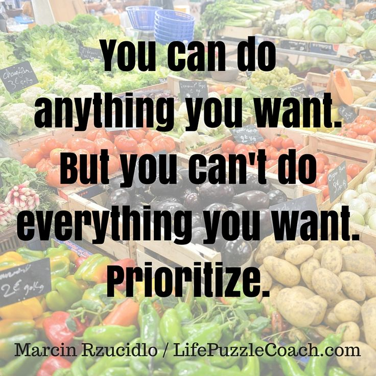 You can do anything you want. But you can't do everything you want. Prioritize. [Marcin Rzucidlo / Life Puzzle Coach] http://lifepuzzlecoach.com/