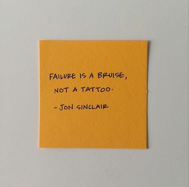 Failure is a bruise, not a tattoo. Jon Sinclair