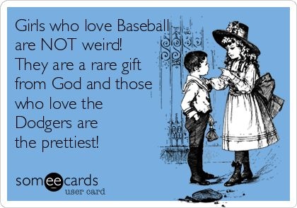 Girls who love Baseball are NOT weird! They are a rare gift from God and those who love the Dodgers are the prettiest!
