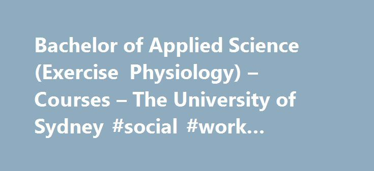 Bachelor of Applied Science (Exercise Physiology) – Courses – The University of Sydney #social #work #degree #online http://degree.remmont.com/bachelor-of-applied-science-exercise-physiology-courses-the-university-of-sydney-social-work-degree-online/  #exercise physiology degree # The University of Sydney – Find a course Essentials Course code: BPASEXPH1000 Duration for domestic students: 4 years full time 2017 Indicative Student Contribution Amount (SCA): For Commonwealth Supported students…