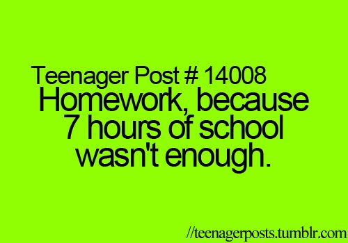 Lol exactly! I spend so much time at school then I have to come home and do homework! Teachers act like we have nothing else better to do..