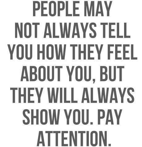 people may not always tell you how they feel about you but they will always show you. pay attention.