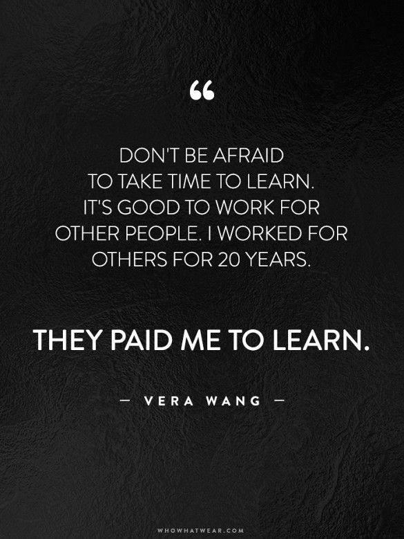 """Don't be afraid to take time to learn. It's good to work for other people. I worked for others for 20 years. They paid me to learn."" - Vera Wang // #WWWQuotesToLiveBy"