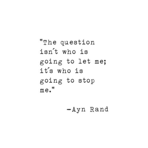 The question isn't who is going to let me; it's who is going to stop me. -Ayn Rand Ayn Rand is brilliant.