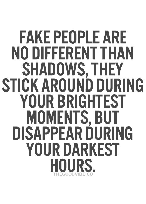"""""""fake people are no different than shadows, they stick around during your brightest moments, but disappear during your darkest hours"""" ... moving on to the next best thing, but also fall back on option two."""