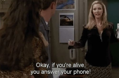 IF YOU'RE ALIVE YOU ANSWER YOUR PHONE <3 phoebe