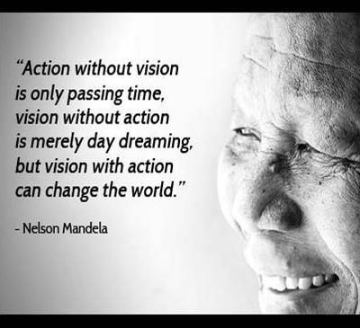 """Action without vision is only passing time, vision without action is merely day dreaming, but vision with action can change the world."" - Nelson Mandela."