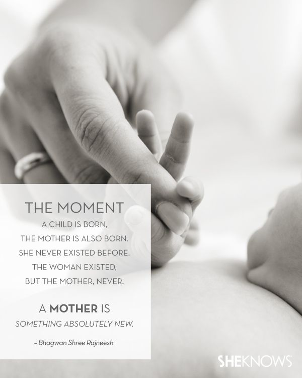 """The moment a child is born, the mother is also born. She never existed before. The woman existed, but the mother, never. A mother is something new.""  -Bhagwan Shree Rajneesh"