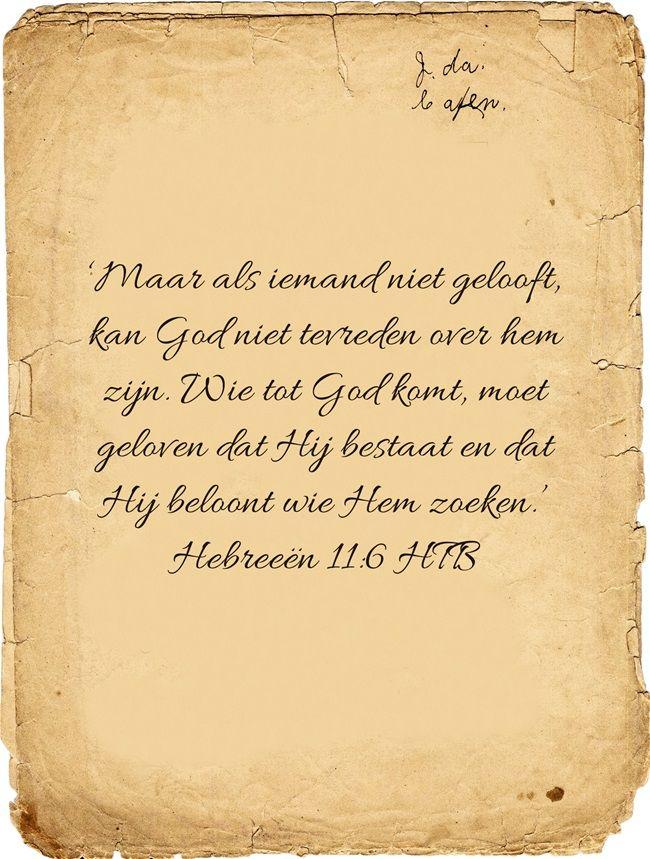 'Maar als iemand niet gelooft, kan God niet tevreden over hem zijn. Wie tot God komt, moet geloven dat Hij bestaat en dat Hij beloont wie Hem zoeken.' Hebreeën 11:6 HTB