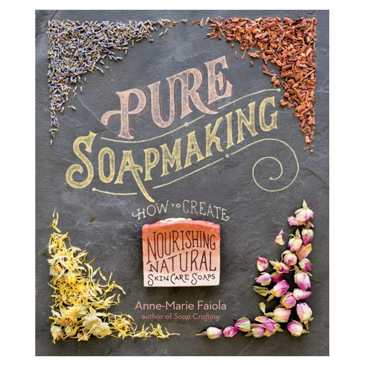 Pure Soap Making: How to Create Nourishing, Natural Skin Care Soaps by Anne-Marie Faiola -Written by Anne-Marie Faiola, c
