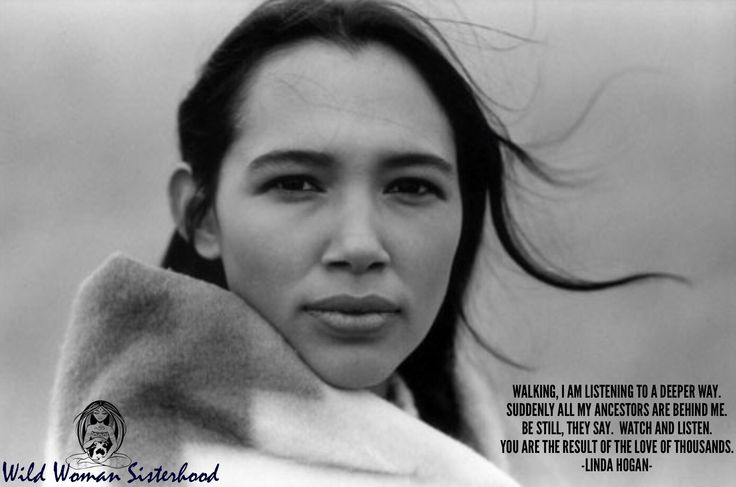 Walking, I am listening to a deeper way. Suddenly all my ancestors are behind me. Be still, they say. Watch and listen. You are the result of the love of thousands. - Linda Hogan Lakota a Native American Poet Photo: Irene Bedard from 'Lakota Woman' Movie 1994