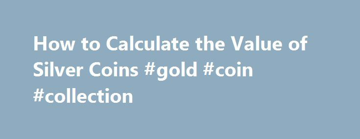 How to Calculate the Value of Silver Coins #gold #coin #collection http://coin.remmont.com/how-to-calculate-the-value-of-silver-coins-gold-coin-collection/  #silver coin values # How to Calculate the Value of Silver Coins That old coin you found in your grandfather's dresser drawer could be worth hundreds or even thousands of dollars. Most coins struck by the U.S. Mint before 1965 were 90 percent silver, making them highly collectible for both scarcity and metal content. TheRead More