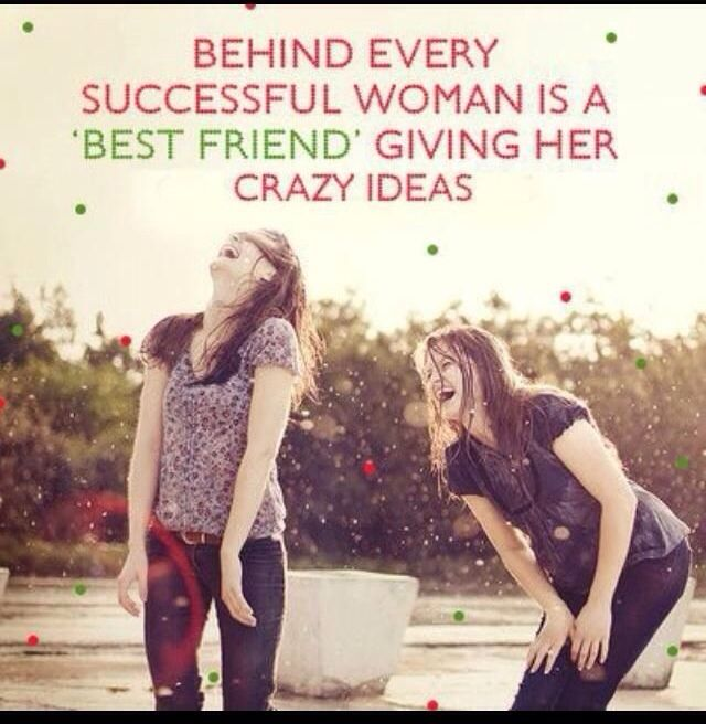 Absolutely! :) --> Behind every #successful woman is a #BestFriend giving her crazy ideas.