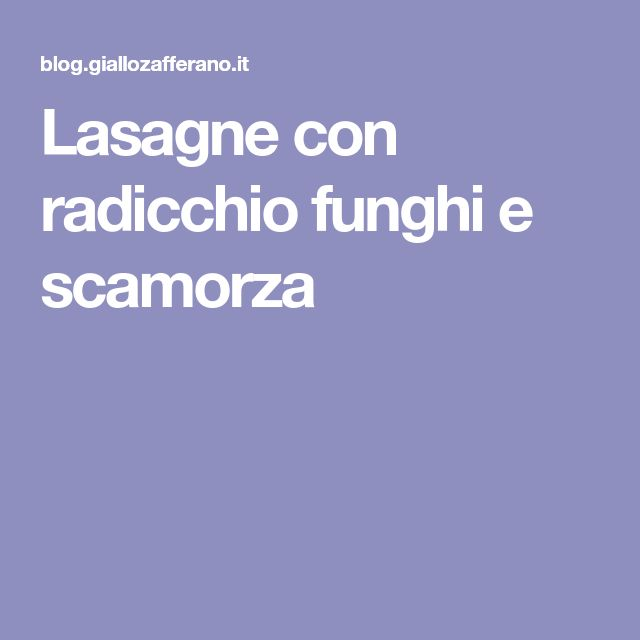 Lasagne con radicchio funghi e scamorza