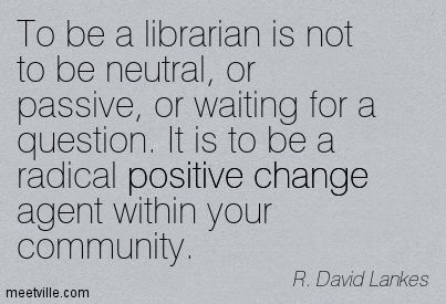To be a librarian is not to be neutral, or passive, or waiting for a question. It is to be a radical positive change agent within your community. R. David Lankes