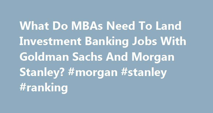 What Do MBAs Need To Land Investment Banking Jobs With Goldman Sachs And Morgan Stanley? #morgan #stanley #ranking http://honolulu.remmont.com/what-do-mbas-need-to-land-investment-banking-jobs-with-goldman-sachs-and-morgan-stanley-morgan-stanley-ranking/  # MBA Careers But many do not survive at the big US banks. The summer associate programs provide an entry point for many students. In the past few weeks, thousands of business schoolers have started work at investment banking departments…